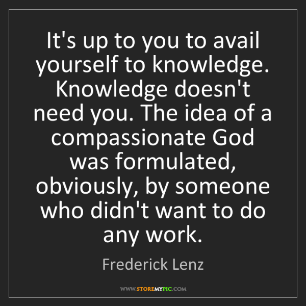 Frederick Lenz: It's up to you to avail yourself to knowledge. Knowledge...