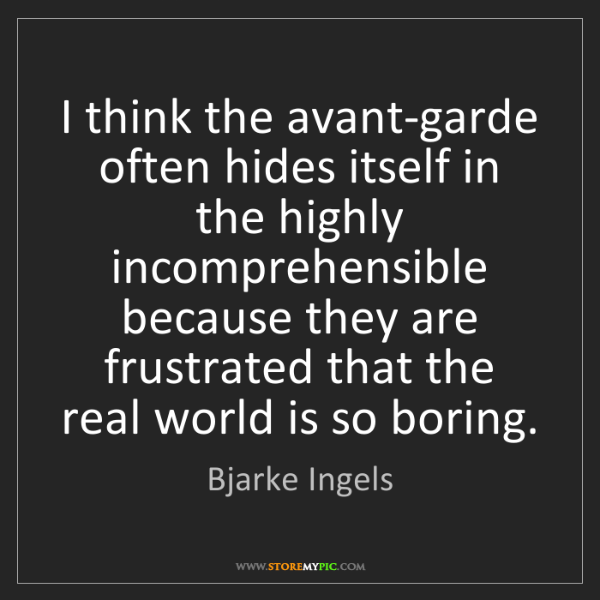Bjarke Ingels: I think the avant-garde often hides itself in the highly...