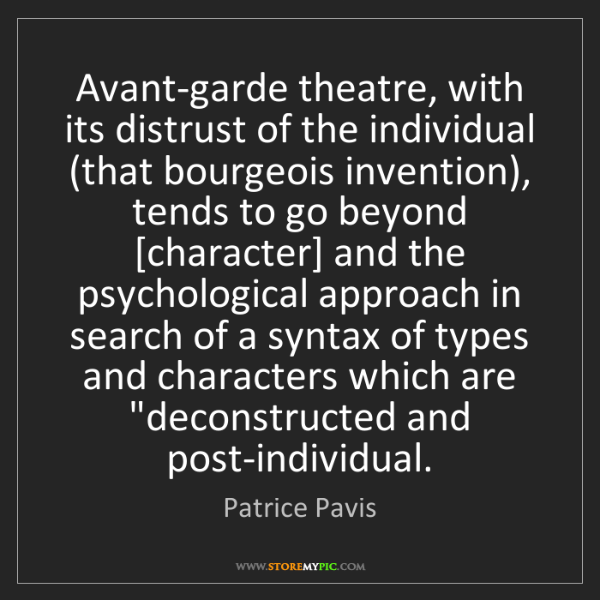 Patrice Pavis: Avant-garde theatre, with its distrust of the individual...