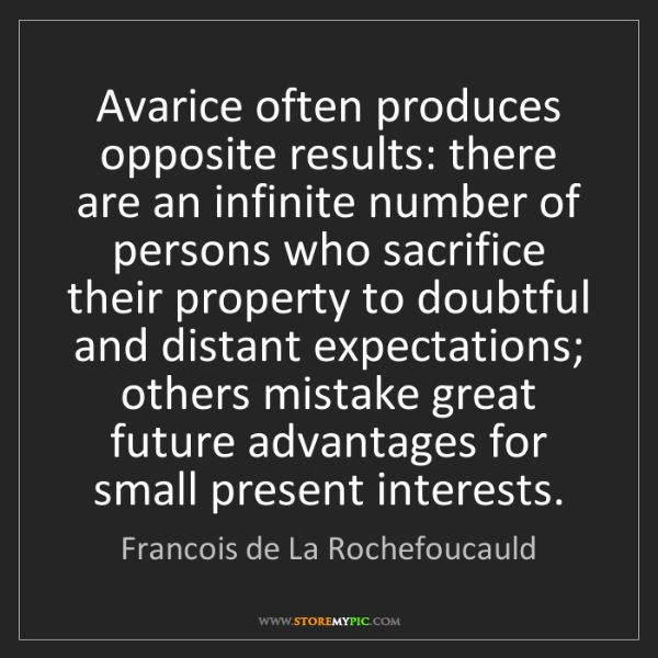 Francois de La Rochefoucauld: Avarice often produces opposite results: there are an...