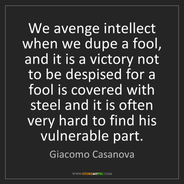 Giacomo Casanova: We avenge intellect when we dupe a fool, and it is a...