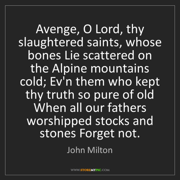 John Milton: Avenge, O Lord, thy slaughtered saints, whose bones Lie...