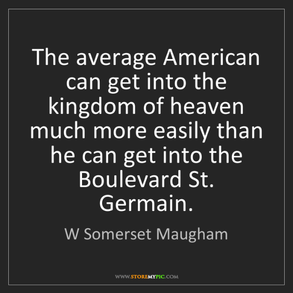 W Somerset Maugham: The average American can get into the kingdom of heaven...