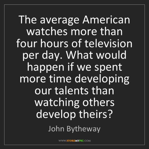 John Bytheway: The average American watches more than four hours of...