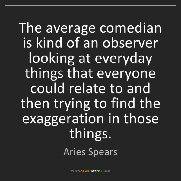 Aries Spears: The average comedian is kind of an observer looking at...
