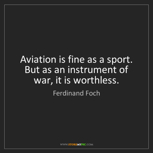 Ferdinand Foch: Aviation is fine as a sport. But as an instrument of...