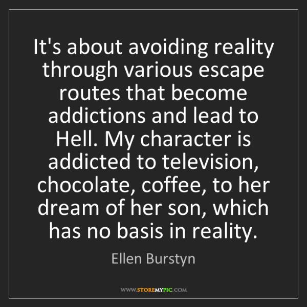 Ellen Burstyn: It's about avoiding reality through various escape routes...