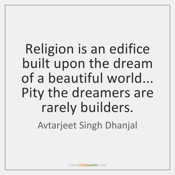 Religion is an edifice built upon the dream of a beautiful world... ...