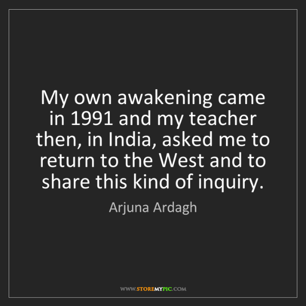 Arjuna Ardagh: My own awakening came in 1991 and my teacher then, in...