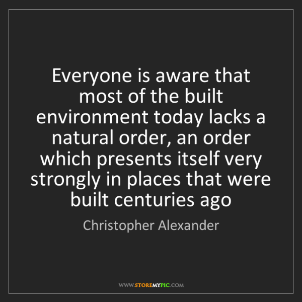 Christopher Alexander: Everyone is aware that most of the built environment...