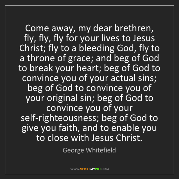 George Whitefield: Come away, my dear brethren, fly, fly, fly for your lives...