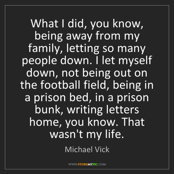 Michael Vick: What I did, you know, being away from my family, letting...