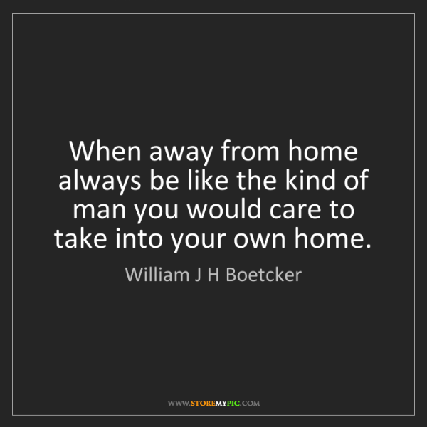 William J H Boetcker: When away from home always be like the kind of man you...