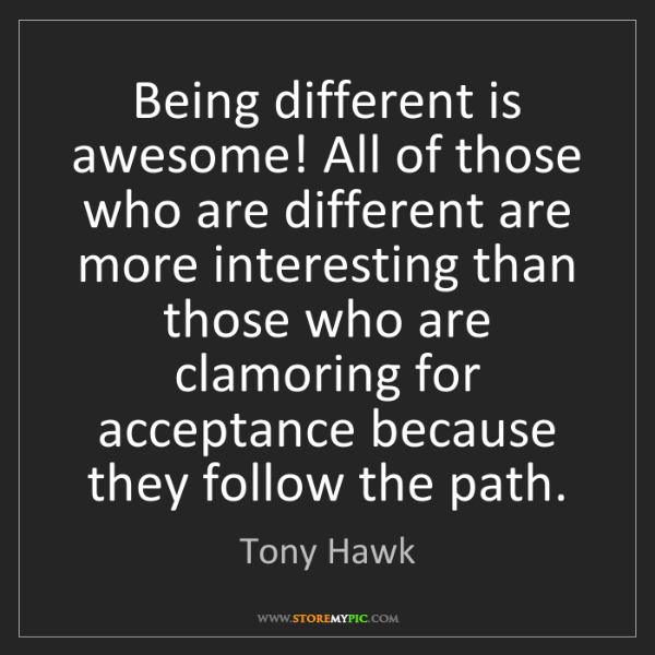 Tony Hawk: Being different is awesome! All of those who are different...