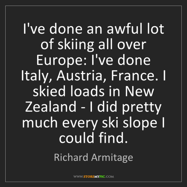 Richard Armitage: I've done an awful lot of skiing all over Europe: I've...