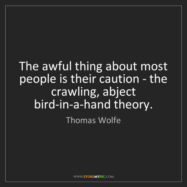Thomas Wolfe: The awful thing about most people is their caution -...