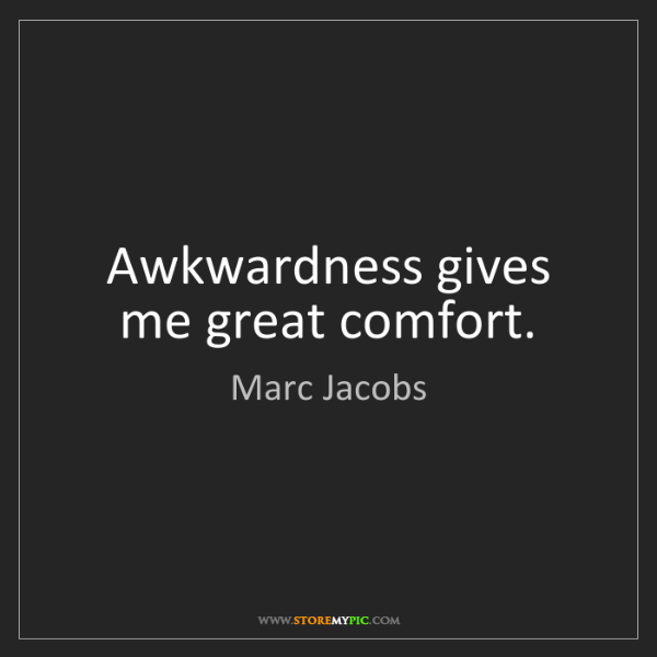 Marc Jacobs: Awkwardness gives me great comfort.
