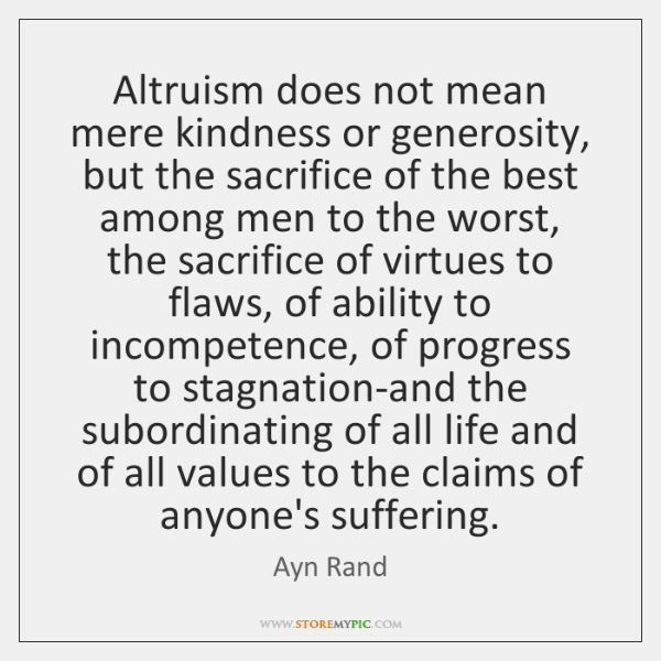 Altruism does not mean mere kindness or generosity, but the sacrifice of ...