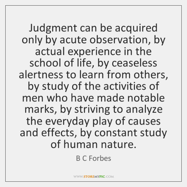 Judgment can be acquired only by acute observation, by actual experience in ...