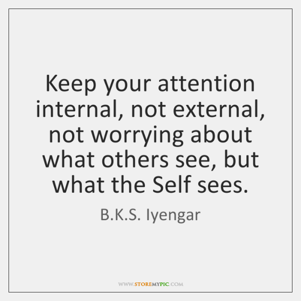 Keep Your Attention Internal Not External Not Worrying About What