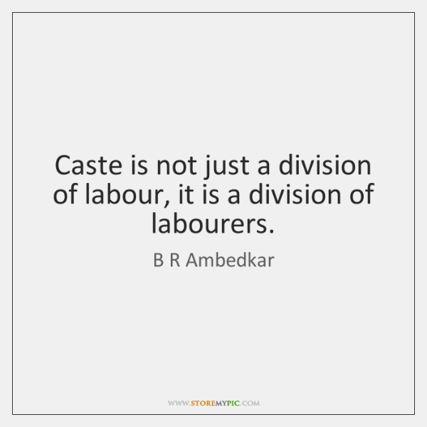 Caste is not just a division of labour, it is a division ...