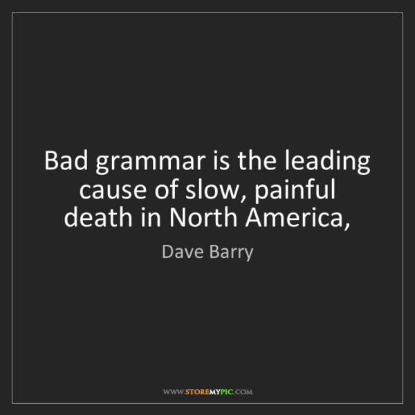 Dave Barry: Bad grammar is the leading cause of slow, painful death...