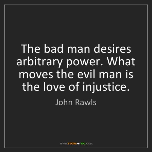 John Rawls: The bad man desires arbitrary power. What moves the evil...