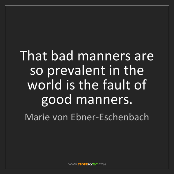 Marie von Ebner-Eschenbach: That bad manners are so prevalent in the world is the...