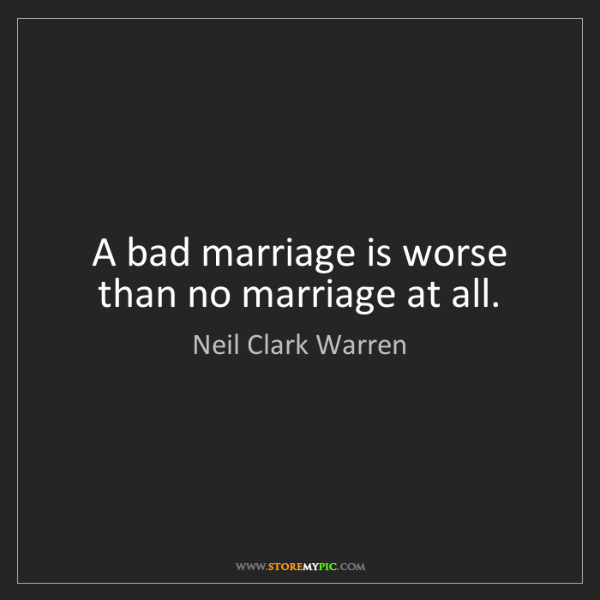 Neil Clark Warren: A bad marriage is worse than no marriage at all.