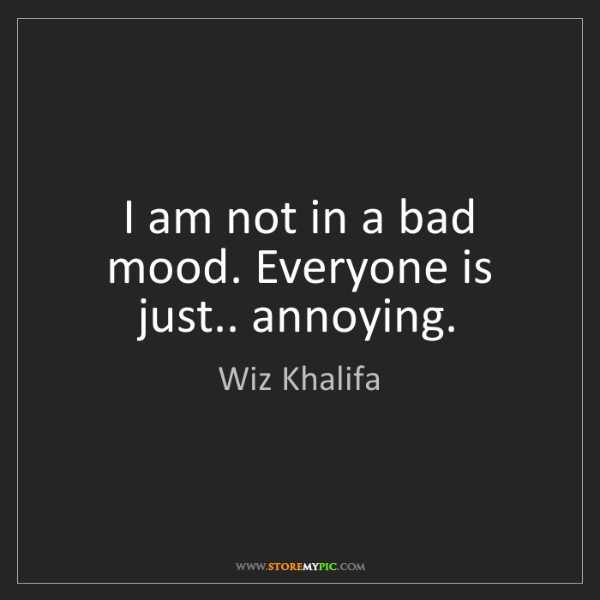 Wiz Khalifa: I am not in a bad mood. Everyone is just.. annoying.