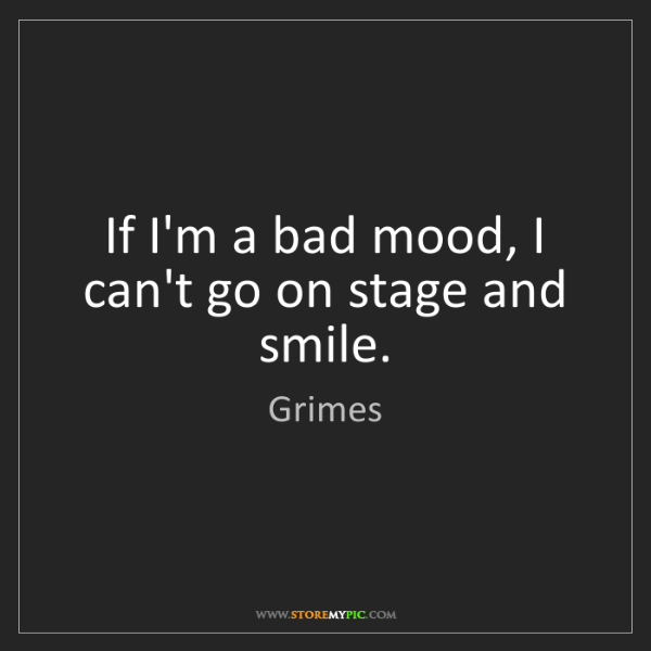 Grimes: If I'm a bad mood, I can't go on stage and smile.