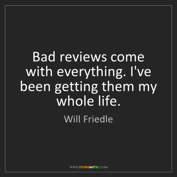 Will Friedle: Bad reviews come with everything. I've been getting them...
