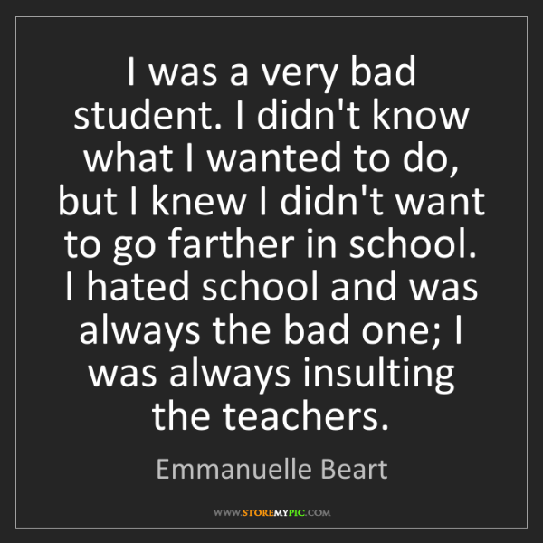 Emmanuelle Beart: I was a very bad student. I didn't know what I wanted...