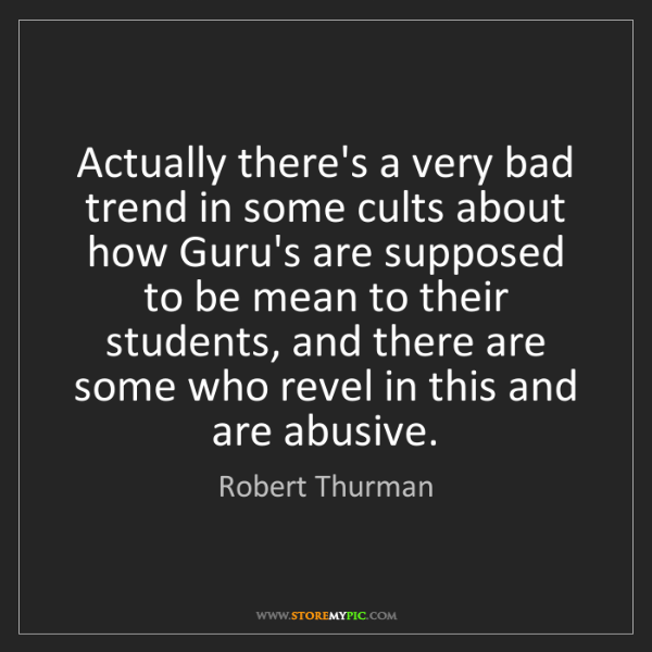 Robert Thurman: Actually there's a very bad trend in some cults about...