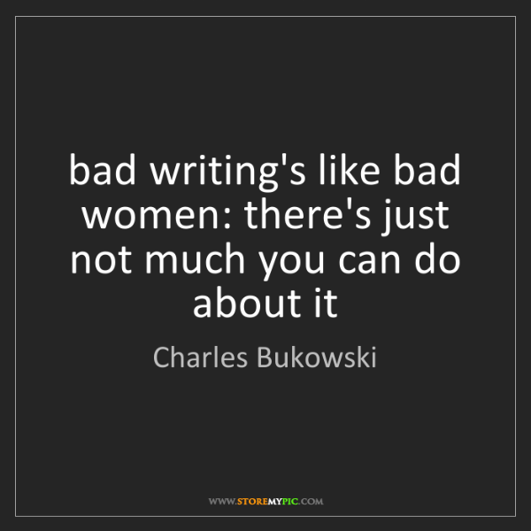Charles Bukowski: bad writing's like bad women: there's just not much you...