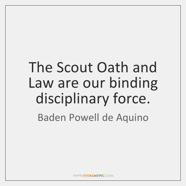 The Scout Oath and Law are our binding disciplinary force.