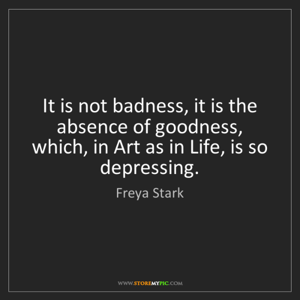 Freya Stark: It is not badness, it is the absence of goodness, which,...