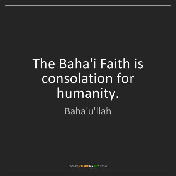 Baha'u'llah: The Baha'i Faith is consolation for humanity.