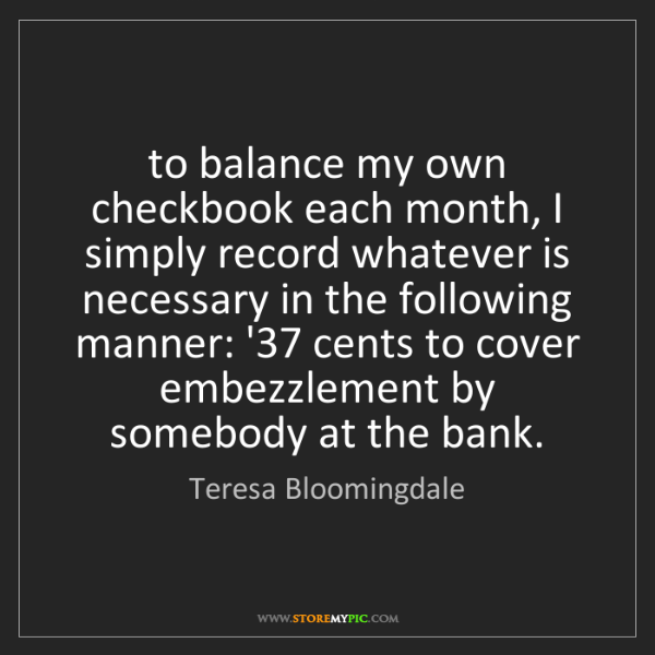 Teresa Bloomingdale: to balance my own checkbook each month, I simply record...