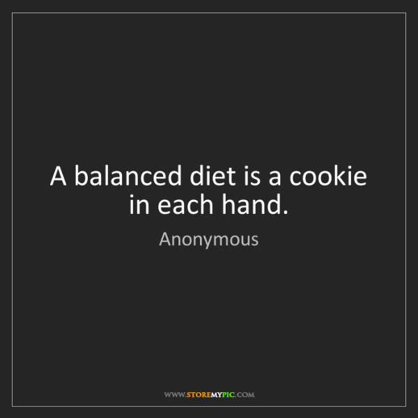 Anonymous: A balanced diet is a cookie in each hand.