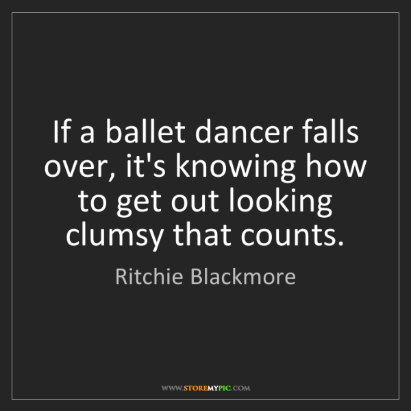 Ritchie Blackmore: If a ballet dancer falls over, it's knowing how to get...