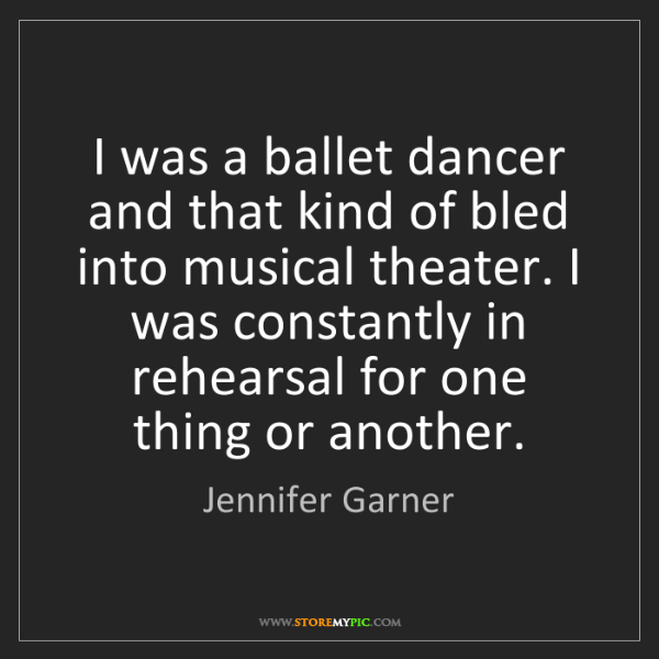 Jennifer Garner: I was a ballet dancer and that kind of bled into musical...