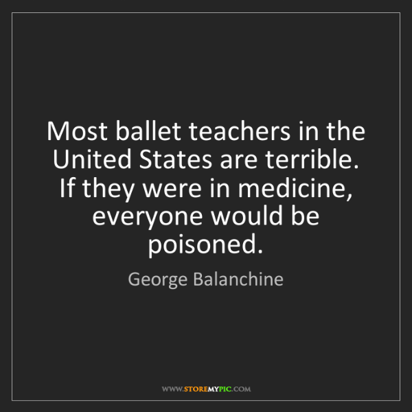 George Balanchine: Most ballet teachers in the United States are terrible....