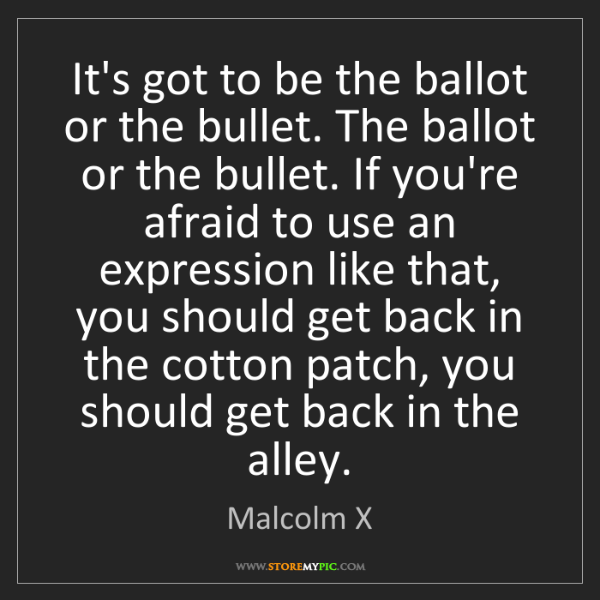 Malcolm X: It's got to be the ballot or the bullet. The ballot or...