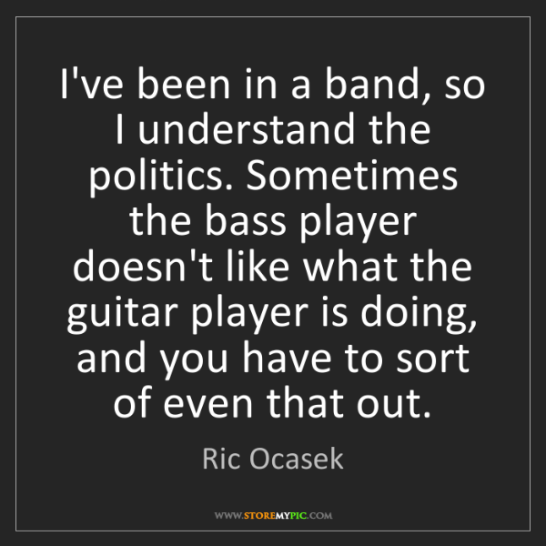 Ric Ocasek: I've been in a band, so I understand the politics. Sometimes...