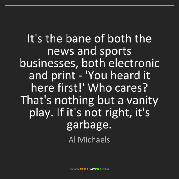 Al Michaels: It's the bane of both the news and sports businesses,...