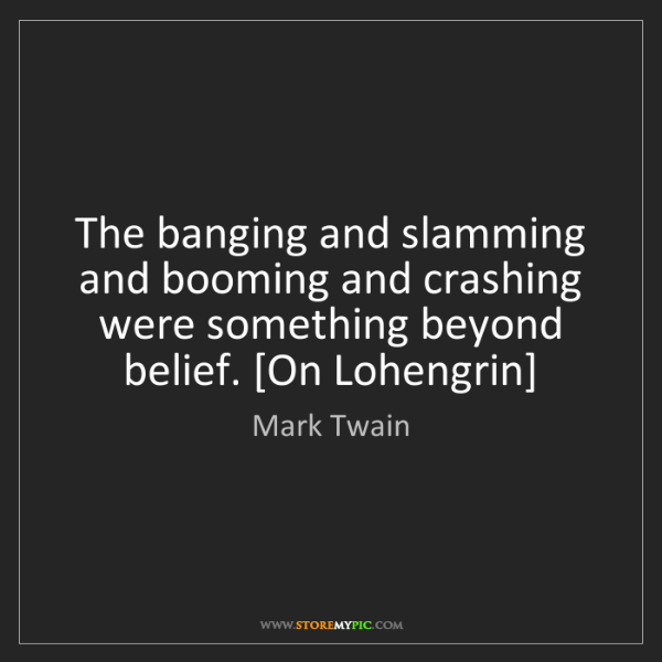 Mark Twain: The banging and slamming and booming and crashing were...