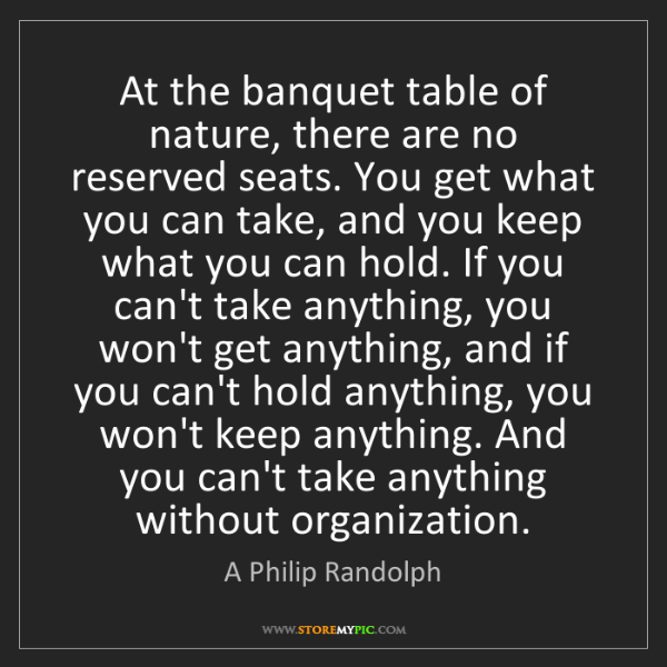 A Philip Randolph: At the banquet table of nature, there are no reserved...