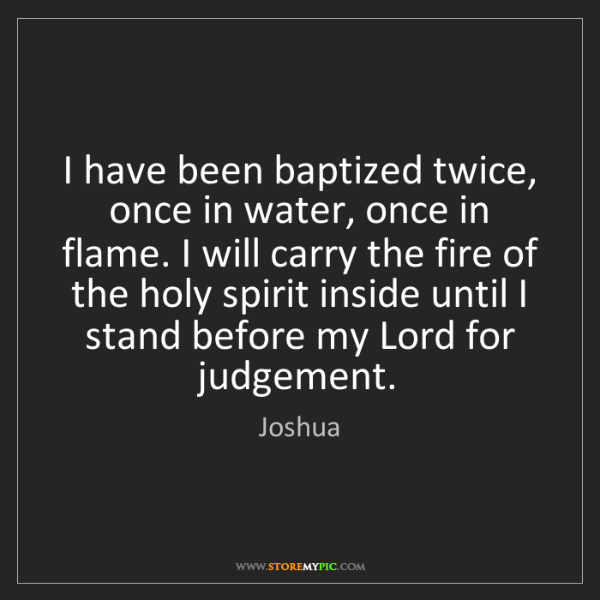Joshua: I have been baptized twice, once in water, once in flame....