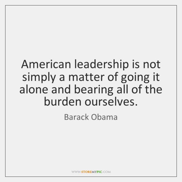 American leadership is not simply a matter of going it alone and ...